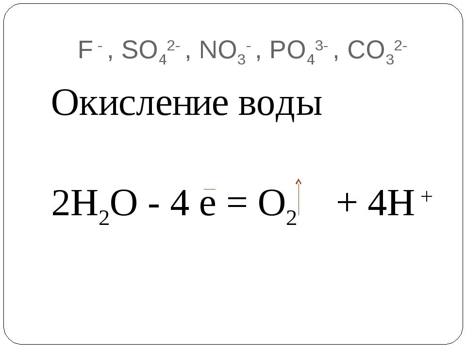 F - , SO42- , NO3- , PO43- , CO32- Окисление воды 2Н2О - 4 е = О2 + 4Н +