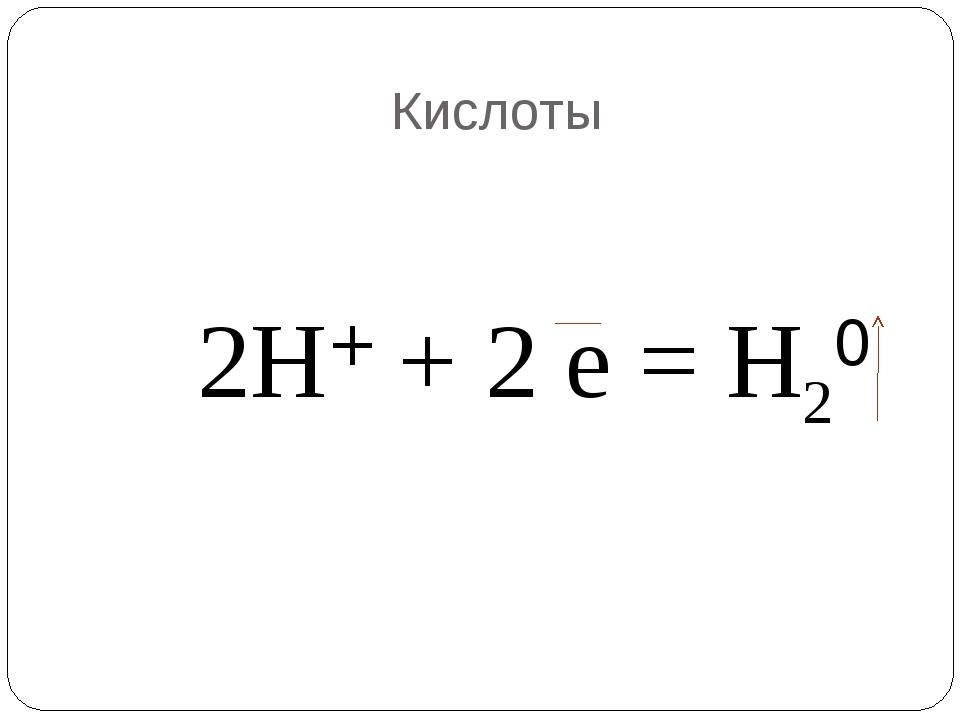 Кислоты 2Н+ + 2 е = Н20