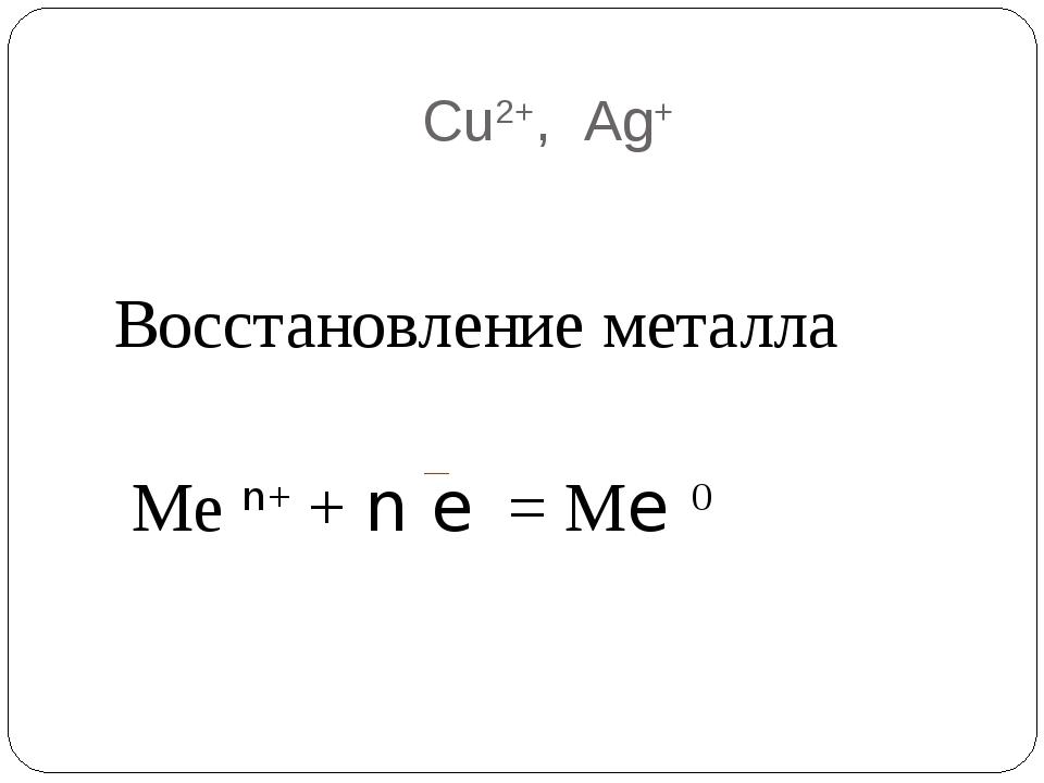 Cu2+, Ag+ Восстановление металла Ме n+ + n e = Мe 0
