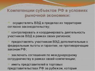 Компетенции субъектов РФ в условиях рыночной экономики:  осуществлять ВЭД в