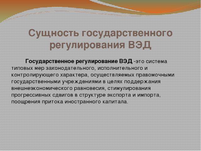 Сущность государственного регулирования ВЭД Государственное регулирование ВЭД...