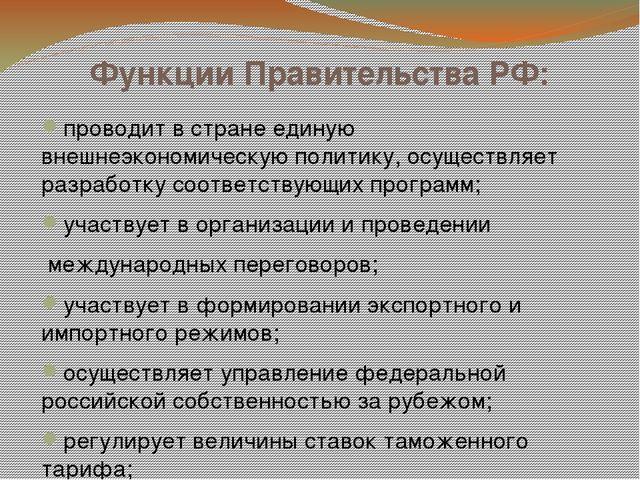 Функции Правительства РФ: проводит в стране единую внешнеэкономическую полити...