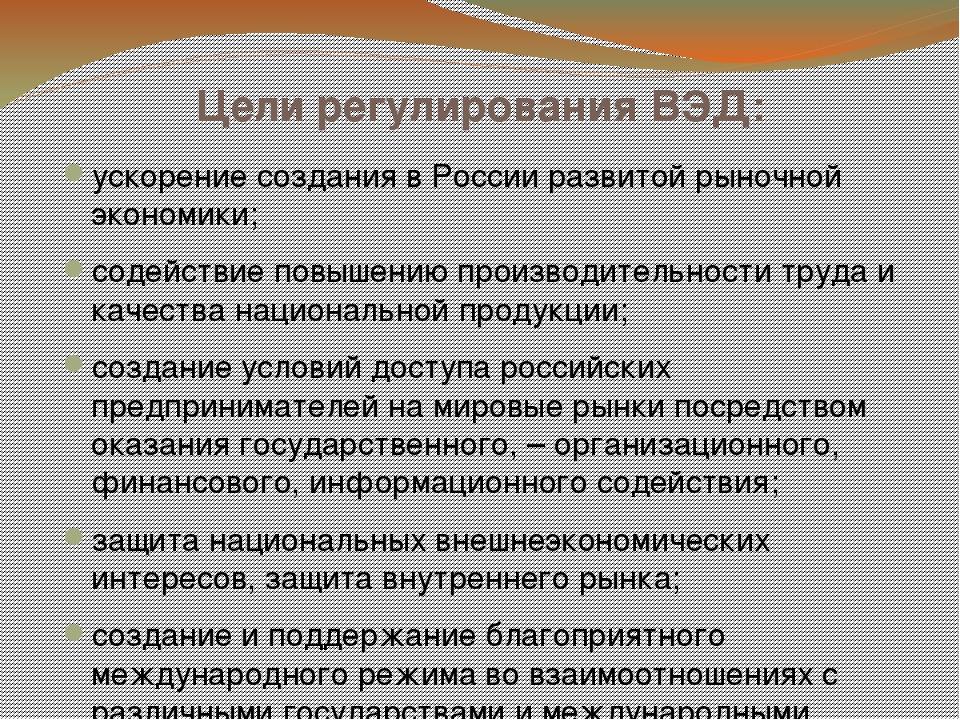 Цели регулирования ВЭД: ускорение создания в России развитой рыночной экономи...