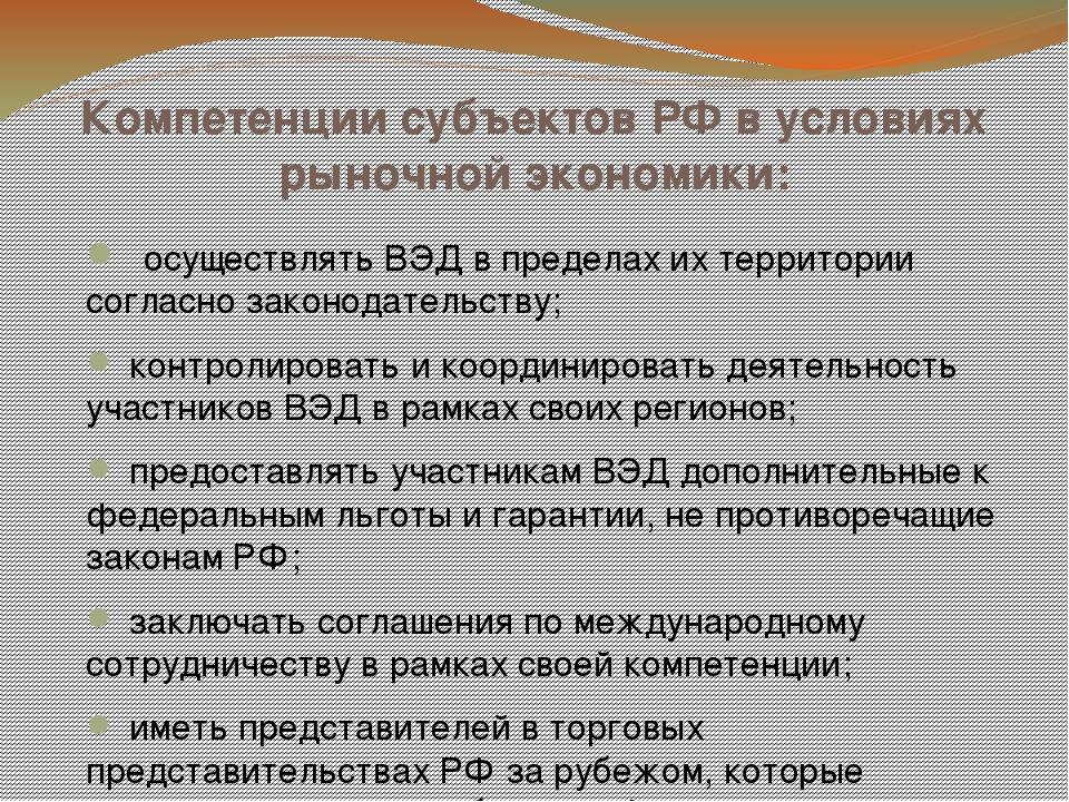 Компетенции субъектов РФ в условиях рыночной экономики:  осуществлять ВЭД в...