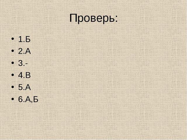 Проверь: 1.Б 2.А 3.- 4.В 5.А 6.А,Б