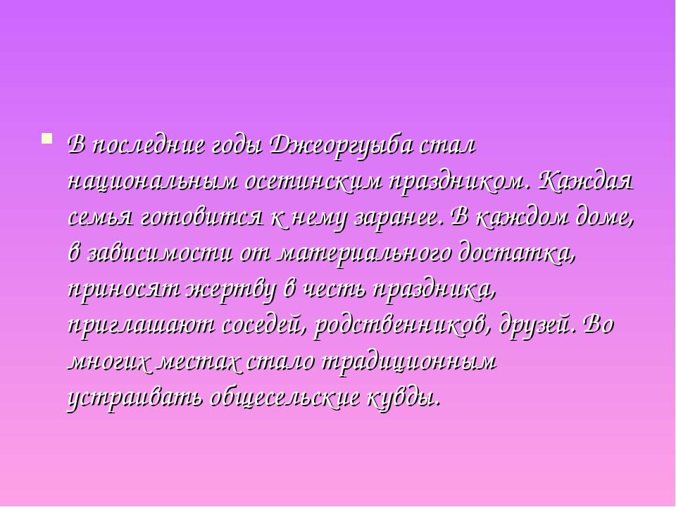 В последние годы Джеоргуыба стал национальным осетинским праздником. Каждая с...