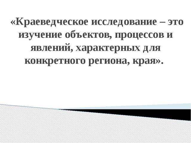 «Краеведческое исследование – это изучение объектов, процессов и явлений, ха...