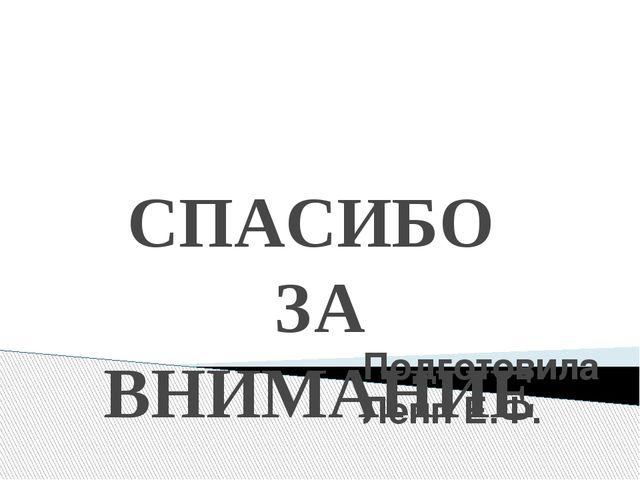 СПАСИБО ЗА ВНИМАНИЕ Подготовила Лепп Е.Ф.