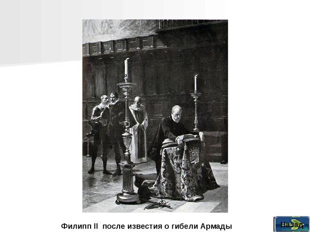 Назад Филипп II после известия о гибели Армады