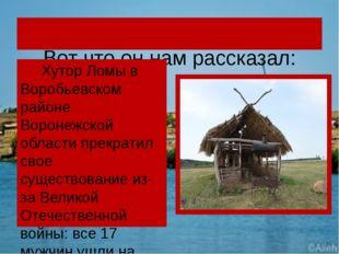 Вот что он нам рассказал: Хутор Ломы в Воробьевском районе Воронежской облас