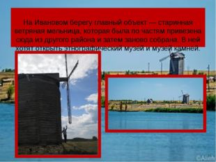 На Ивановом берегу главный объект— старинная ветряная мельница, которая был