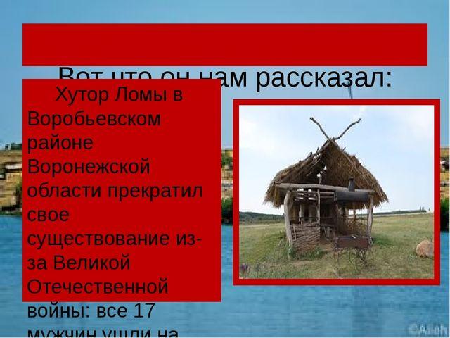 Вот что он нам рассказал: Хутор Ломы в Воробьевском районе Воронежской облас...