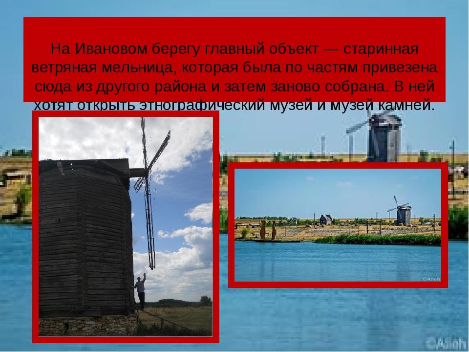 На Ивановом берегу главный объект— старинная ветряная мельница, которая был...