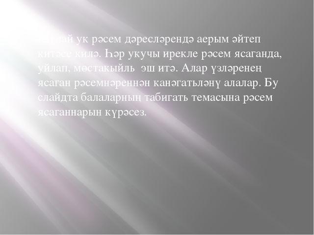 Шулай ук рәсем дәресләрендә аерым әйтеп китәсе килә. Һәр укучы ирекле рәсем я...