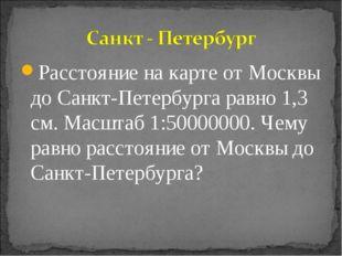 Расстояние на карте от Москвы до Санкт-Петербурга равно 1,3 см. Масштаб 1:500