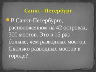 В Санкт-Петербурге, расположенном на 42 островах, 300 мостов. Это в 15 раз бо