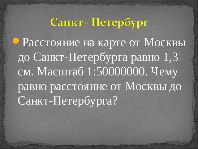 Расстояние на карте от Москвы до Санкт-Петербурга равно 1,3 см. Масштаб 1:500...