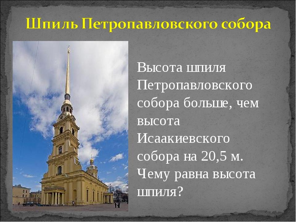 Высота шпиля Петропавловского собора больше, чем высота Исаакиевского собора...