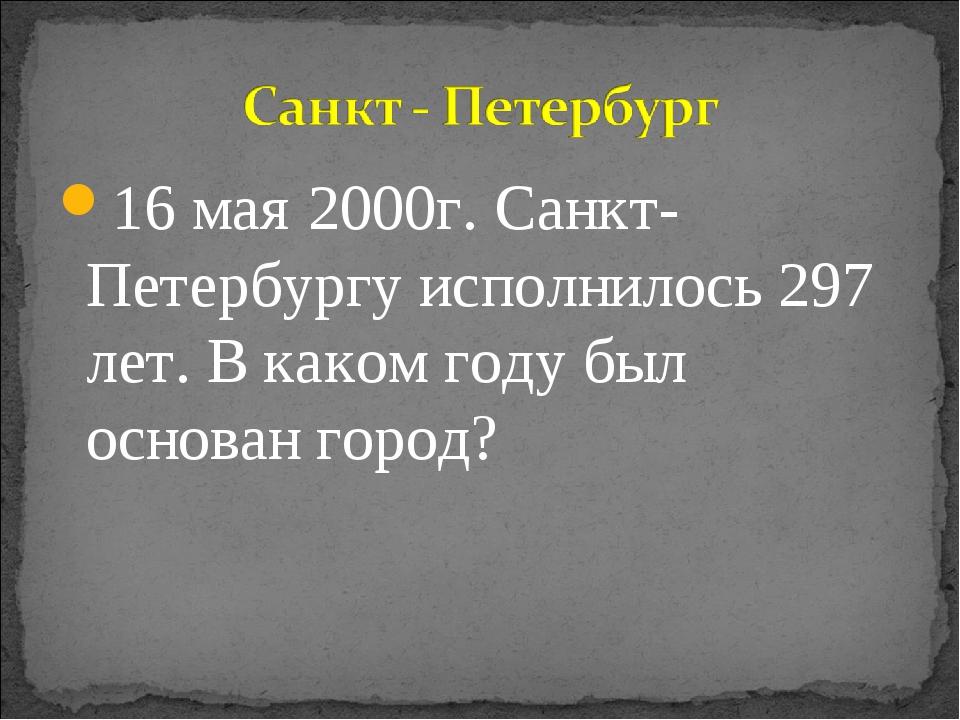 16 мая 2000г. Санкт-Петербургу исполнилось 297 лет. В каком году был основан...
