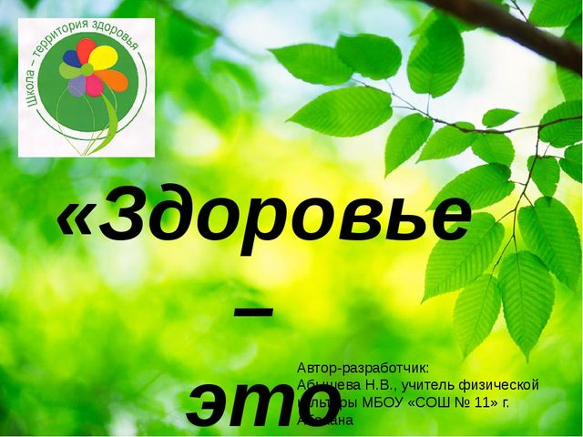 «Здоровье – это жизнь!» Автор-разработчик: Абышева Н.В., учитель физической к...