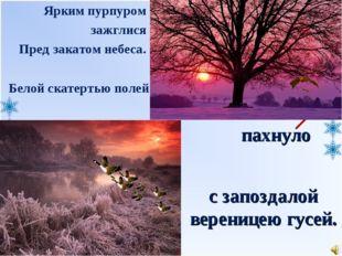 пахнуло Белой скатертью полей Ярким пурпуром зажглися Пред закатом небеса. с