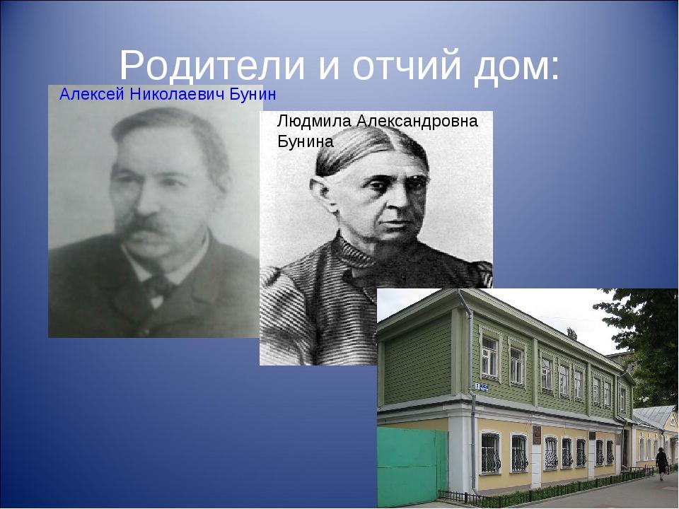 Родители и отчий дом: Людмила Александровна Бунина Алексей Николаевич Бунин