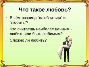 """Что такое любовь? В чём разница """"влюбляться"""" и """"любить""""? Что считаешь наиболе"""