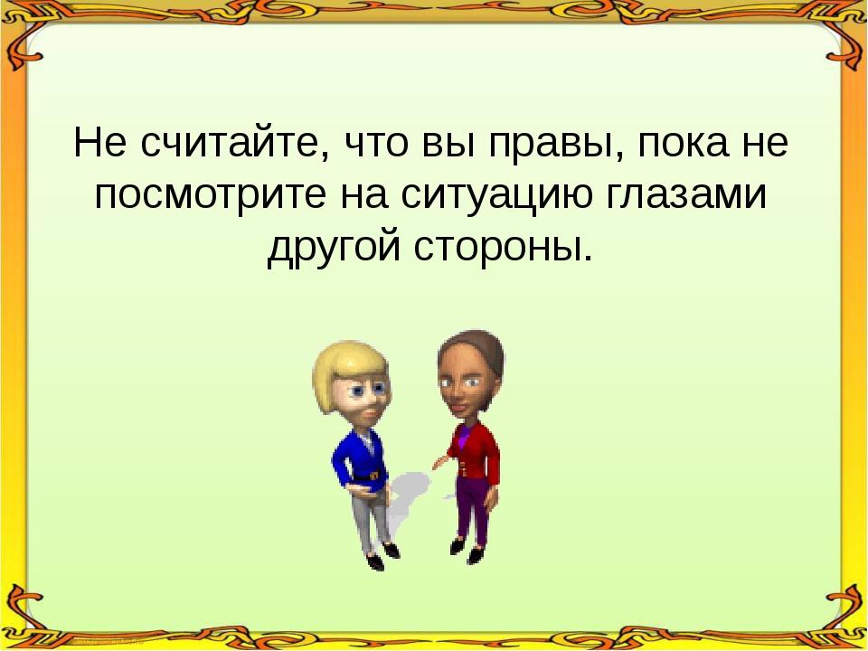 Не считайте, что вы правы, пока не посмотрите на ситуацию глазами другой стор...
