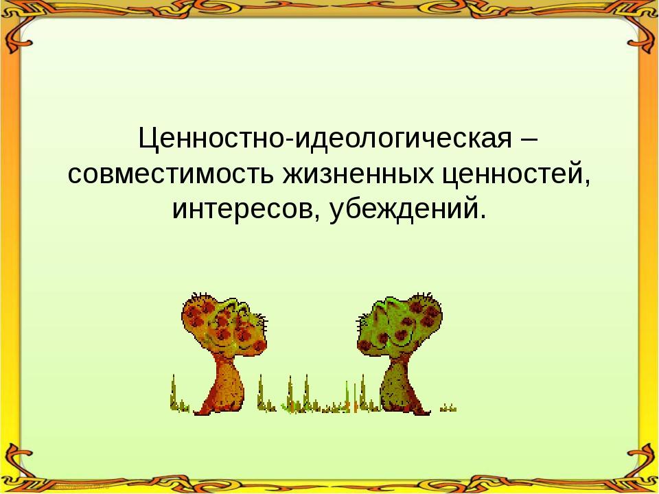 Ценностно-идеологическая – совместимость жизненных ценностей, интересов, убе...