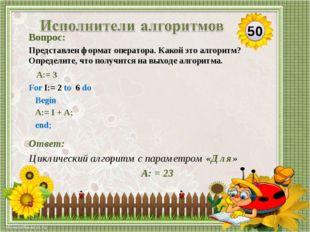 Ответ: Циклический алгоритм с параметром «Для» А: = 23 Вопрос: Представлен фо
