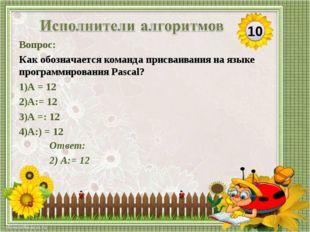 Ответ: 2) А:= 12 Вопрос: Как обозначается команда присваивания на языке прогр