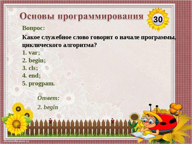Ответ: 2. begin Вопрос: Какое служебное слово говорит о начале программы, цик...
