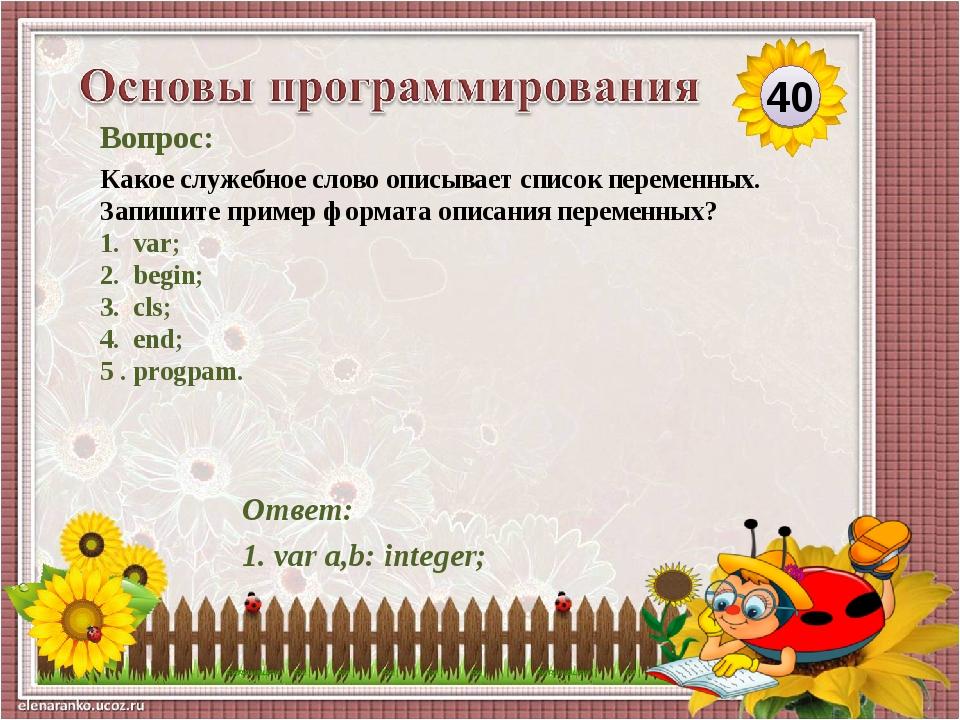 Ответ: 1. var a,b: integer; Вопрос: Какое служебное слово описывает список пе...