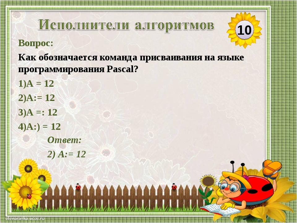 Ответ: 2) А:= 12 Вопрос: Как обозначается команда присваивания на языке прогр...