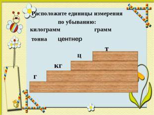 Расположите единицы измерения по убыванию: килограмм грамм тонна г кг т центн