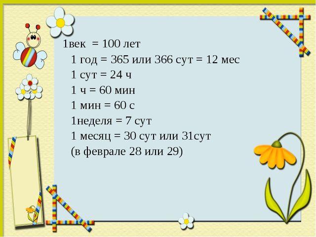 1век = 100 лет 1 год = 365 или 366 сут = 12 мес 1 сут = 24 ч 1 ч = 60 мин 1...