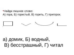 Найди лишнее слово: А) гора, Б) гористый, В) гореть, Г) пригорок. а) домик, Б