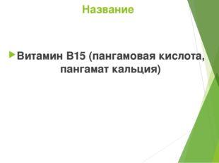 Название Витамин B15(пангамовая кислота, пангамат кальция)