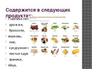 Содержится в следующих продуктах: Говяжья печень, дрожжи, брокколи, морковь,