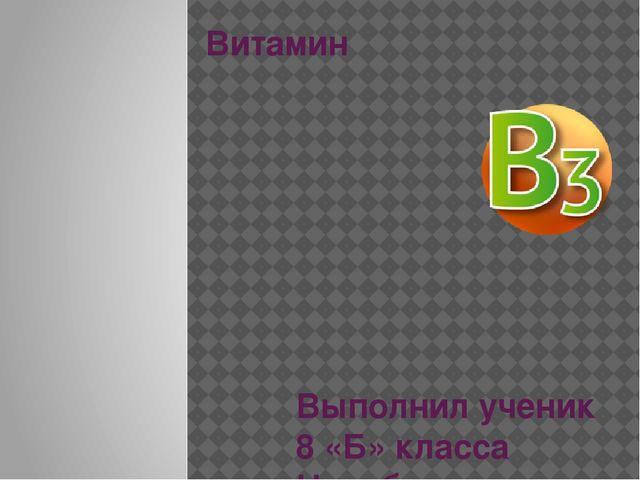 Витамин Выполнил ученик 8 «Б» класса Насибуллин Алексей