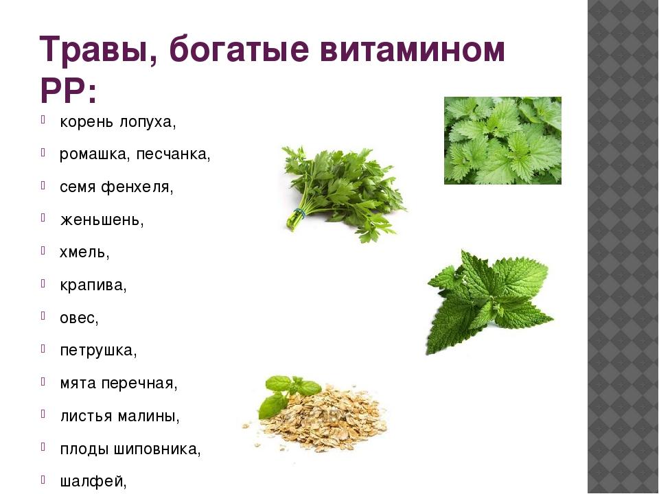 Травы, богатые витамином РР: корень лопуха, ромашка, песчанка, семя фенхеля,...