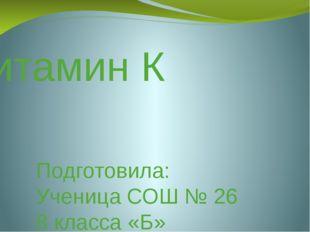 Витамин К Подготовила: Ученица СОШ № 26 8 класса «Б» Жарникова Екатерина