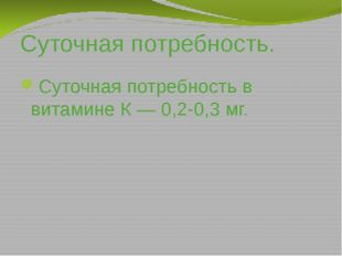Суточная потребность. Суточная потребность в витамине К — 0,2-0,3 мг.