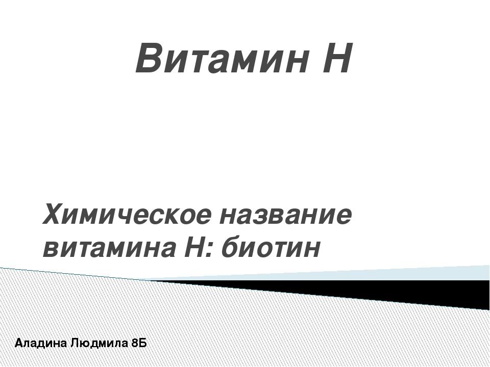 Витамин H Химическое название витамина Н: биотин Аладина Людмила 8Б