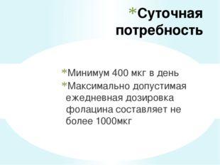 Суточная потребность Минимум 400 мкг в день Максимально допустимая ежедневная