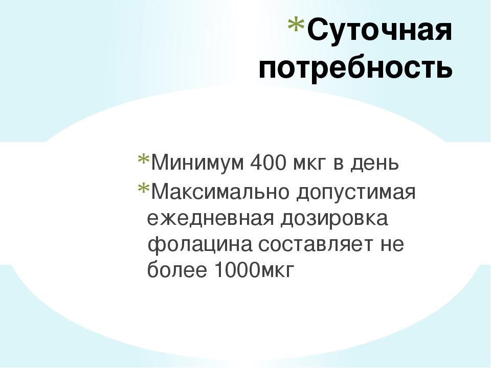 Суточная потребность Минимум 400 мкг в день Максимально допустимая ежедневная...