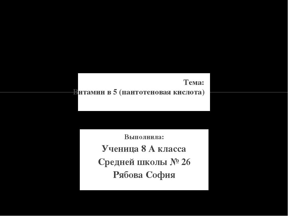 Выполнила: Ученица 8 А класса Средней школы № 26 Рябова София Тема: Витамин в...