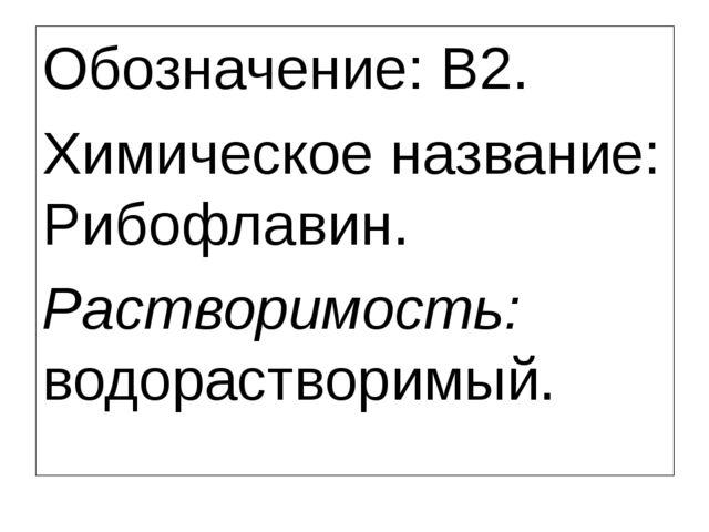 Обозначение: B2. Химическое название: Рибофлавин. Растворимость: водораствор...