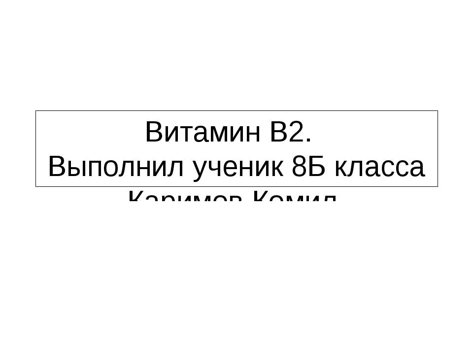 Витамин B2. Выполнил ученик 8Б класса Каримов Комил.