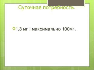 Суточная потребность. 1,3 мг ; максимально 100мг.